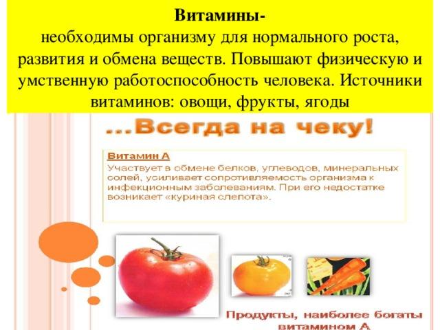 Витамины-  необходимы организму для нормального роста, развития и обмена веществ. Повышают физическую и умственную работоспособность человека. Источники витаминов: овощи, фрукты, ягоды