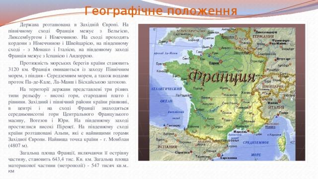 Географічне положення  Держава розташована в Західній Європі. На північному сході Франція межує з Бельгією, Люксембургом і Німеччиною. На сході проходять кордони з Німеччиною і Швейцарією, на південному сході - з Монако і Італією, на південному заході Франція межує з Іспанією і Андоррою.  Протяжність морських берегів країни становить 3120 км. Франція омиваються із заходу Північним морем, з півдня - Середземним морем, а також водами проток Па-де-Кале, Ла-Манш і Біскайською затокою.  На території держави представлені три різних типи рельєфу - високі гори, стародавні плато і рівнини. Західний і північний райони країни рівнинні, в центрі і на сході Франції знаходяться середньовисотні гори Центрального Французького масиву, Вогезов і Юри. На південному заході простяглися високі Піренеї. На південному сході країни розташовані Альпи, які є найвищими горами Західної Європи. Найвища точка країни - г. Монблан (4807 м).  Загальна площа Франції, включаючи її острівну частину, становить 643,4 тис. Кв. км. Загальна площа материкової частини (метрополії) - 547 тисяч кв.м.. км