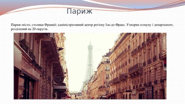Париж Париж-місто, столиця Франції; адміністративний центр регіону Іль-де-Франс. Утворює комуну і департамент, розділений на 20 округів.