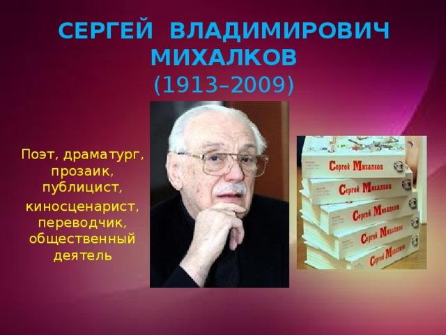 Сергей Владимирович Михалков  (1913–2009)   Поэт, драматург, прозаик, публицист, киносценарист, переводчик, общественный деятель