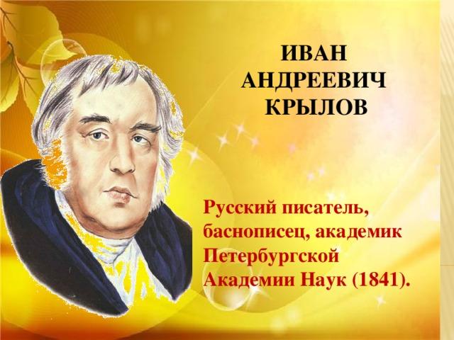 ИВАН АНДРЕЕВИЧ КРЫЛОВ   Русский писатель, баснописец, академик Петербургской Академии Наук (1841).