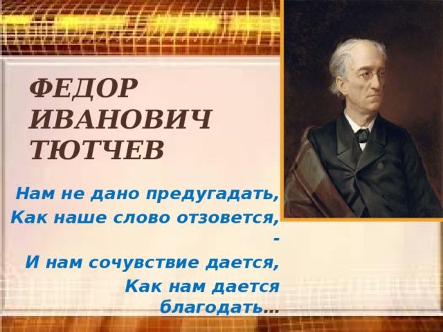 Федор  Иванович  Тютчев  Нам не дано предугадать, Как наше слово отзовется, -  И нам сочувствие дается, Как нам дается благодать …