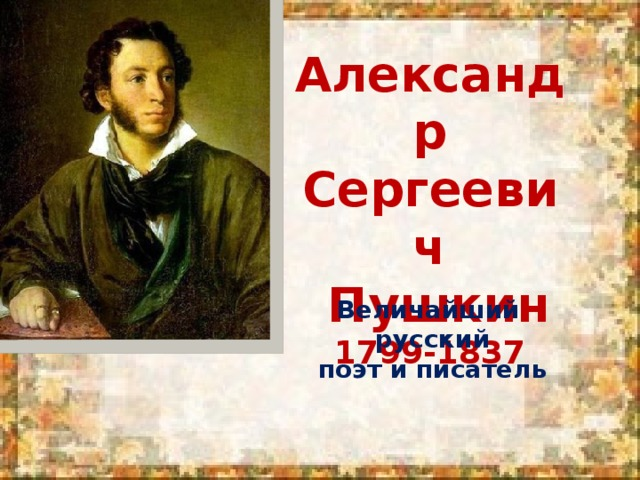 Александр Сергеевич  Пушкин 1799-1837 Величайший русский поэт и писатель