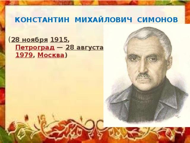 Константин михайлович Симонов ( 28 ноября  1915 , Петроград — 28 августа  1979 , Москва )