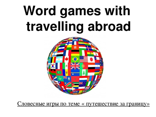 Word games with  travelling abroad    Словесные игры по теме « путешествие за границу»