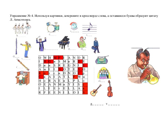 Упражнение № 4 . Используя картинки, зачеркните в кроссворде слова, а оставшиеся буквы образуют цитату Л. Армстронга.       О I W D Н Н и А G М R и и Р м S С S I о I Н R т в I М А О о с А N и Е N I G I и R R О Е О D А R А N D L А Т R Е I I N F Т Е N Е L М Е и Е О V S т Е С F L и О Р W N р Y Е L м I L I о L L S О А с I в V g_ _ _ _ _ v _ _ _ _ _