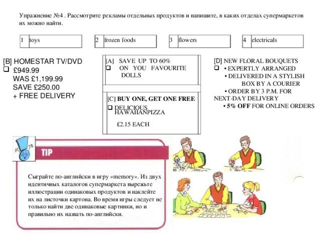Упражнение № 4  . Рассмотрите рекламы отдельных продуктов и напишите, в каких отделах супермаркетов их можно найти.    1 toys 2 frozen foods 3 flowers 4 electricals [ D ] NEW FLORAL BOUQUETS [ B ] HOMESTAR  TV/DVD • EXPERTLY ARRANGED   £949.99 • DELIVERED IN A STYLISH BOX BY A COURIER • ORDER BY 3 P.M. FOR NEXT-DAY DELIVERY • 5% OFF FOR ONLINE ORDERS  WAS £1,199.99  SAVE £250.00   + FREE DELIVERY [A]  SAVE  UP  TO 60%   ON    YOU  FAVOURITE  DOLLS [C] BUY ONE, GET ONE FREE DELICIOUS HAWAIIANPIZZA    £2.15 EACH Сыграйте по-английски в игру « memory ». Из двух идентичных каталогов супермаркета вырежьте иллюстрации одинаковых продуктов и наклейте их на листочки картона. Во время игры следует не только найти две одинаковые картинки, но и правильно их назвать по-английски.