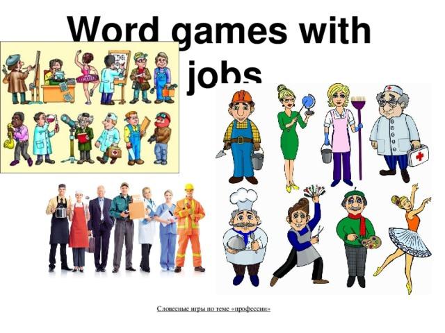 Word games with  jobs    Словесные игры по теме «профессии»     »