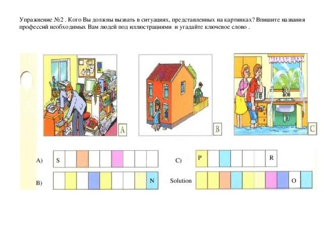 Упражнение № 2  . Кого Вы должны вызвать в ситуациях, представленных на картинках? Впишите названия профессий необходимых Вам людей под иллюстрациями  и угадайте ключевое слово .   P  R A) C) S Solution N O B)
