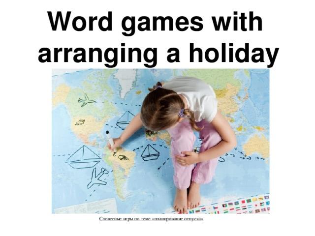 Word games with  arranging a holiday    Словесные игры по теме «планирование отпуска»     »