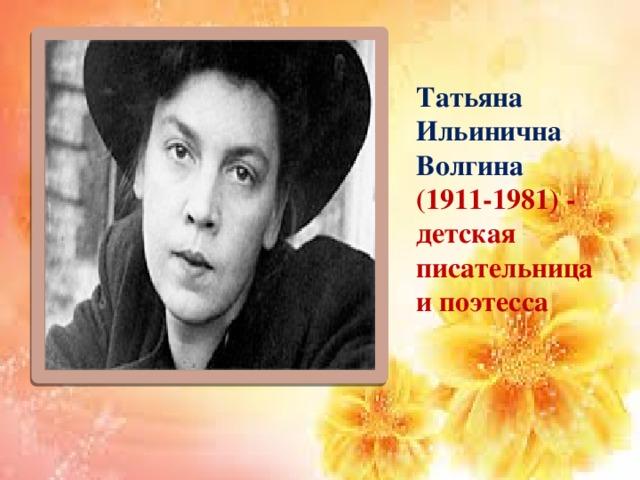 Татьяна Ильинична Волгина (1911-1981) - детская писательница и поэтесса