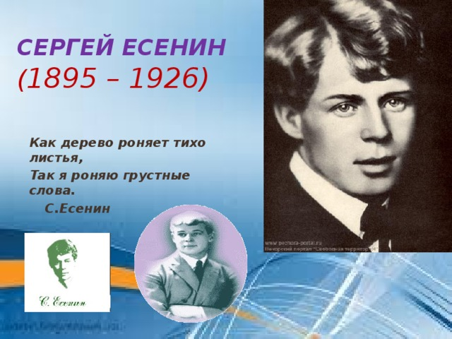 Сергей Есенин  ( 1895 – 1926) Как дерево роняет тихо листья, Так я роняю грустные слова.     С.Есенин