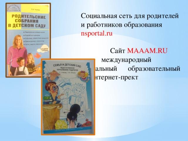 Социальная сеть для родителей и работников образования nsportal.ru  Сайт MAAAM.RU   международный  социальный  образовательный  интернет-прект