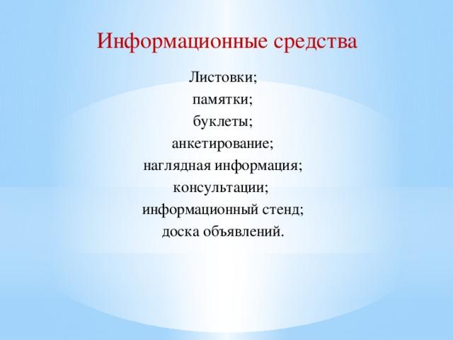 Информационные средства Листовки; памятки; буклеты; анкетирование; наглядная информация; консультации; информационный стенд; доска объявлений.