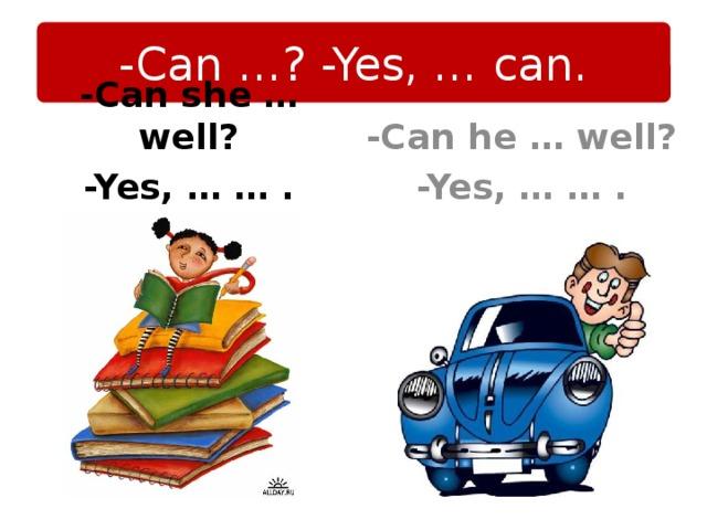 -Can …? -Yes, … can. -Can he … well? -Yes, … … . -Can she … well? -Yes, … … .