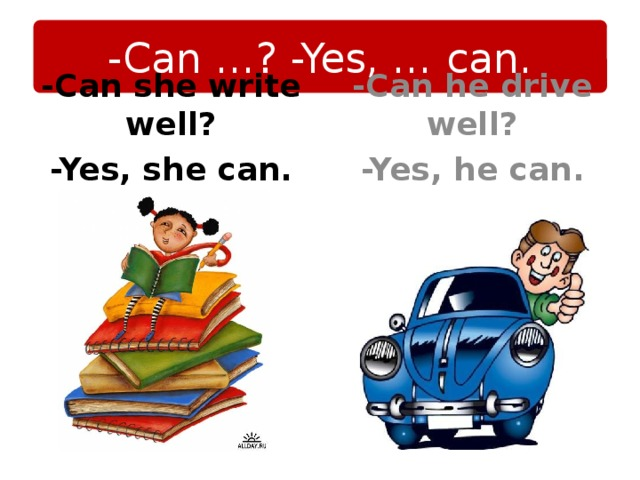 -Can …? -Yes, … can. -Can he drive well? -Yes, he can. -Can she write well? -Yes, she can.