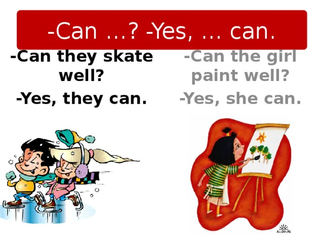 -Can …? -Yes, … can. -Can the girl paint well? -Yes, she can. -Can they skate well? -Yes, they can.
