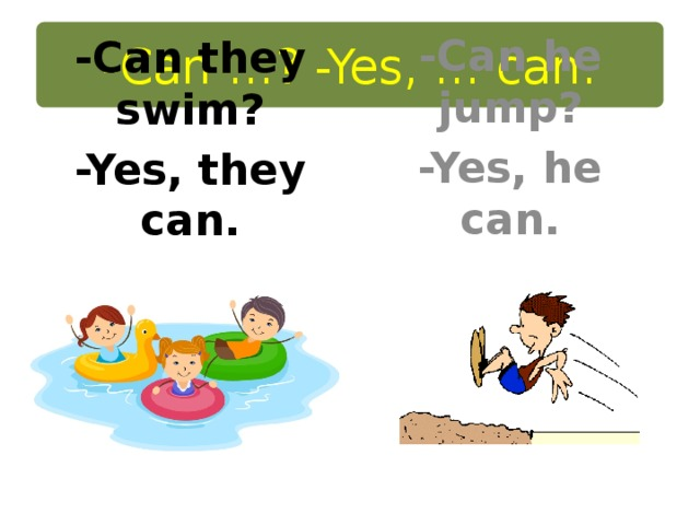 -Can …? -Yes, … can. -Can he jump? -Yes, he can. -Can they swim? -Yes, they can.