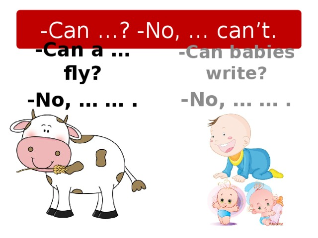 -Can …? -No, … can't. -Can babies write? -No, … … . -Can a … fly? -No, … … .