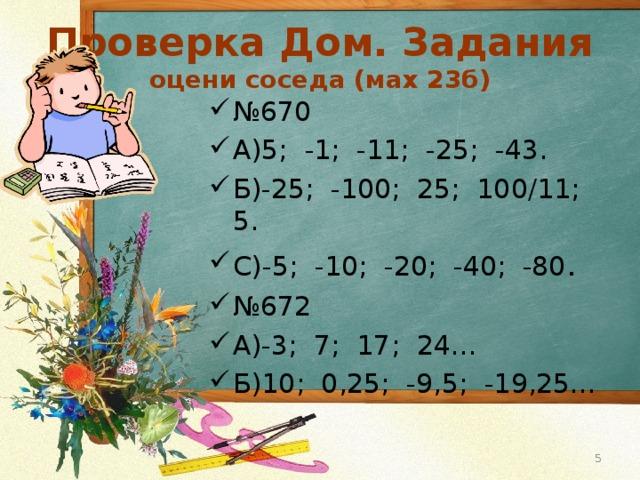 Проверка Дом. Задания  оцени соседа (мах 23б) № 670 А)5; -1; -11; -25; -43. Б)-25; -100; 25; 100/11; 5. С)-5; -10; -20; -40; -80 . № 672 А)-3; 7; 17; 24… Б)10; 0,25; -9,5; -19,25…