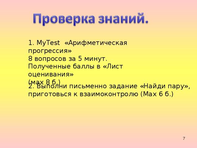 1. MyTest «Арифметическая прогрессия» 8 вопросов за 5 минут. Полученные баллы в «Лист оценивания» (мах 8 б.) 2. Выполни письменно задание «Найди пару», приготовься к взаимоконтролю (Мах 6 б.)
