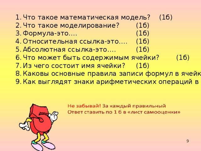 Что такое математическая модель? (1б) Что такое моделирование?  (1б) Формула-это….    (1б) Относительная ссылка-это….  (1б) Абсолютная ссылка-это….  (1б) Что может быть содержимым ячейки?  (1б) Из чего состоит имя ячейки?  (1б) Каковы основные правила записи формул в ячейки?  (1б) Как выглядят знаки арифметических операций в ЭТ?  (1б)
