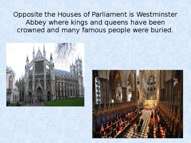 Opposite the Houses of Parliament is Westminster Abbey where kings and queens have been crowned and many famous people were buried.
