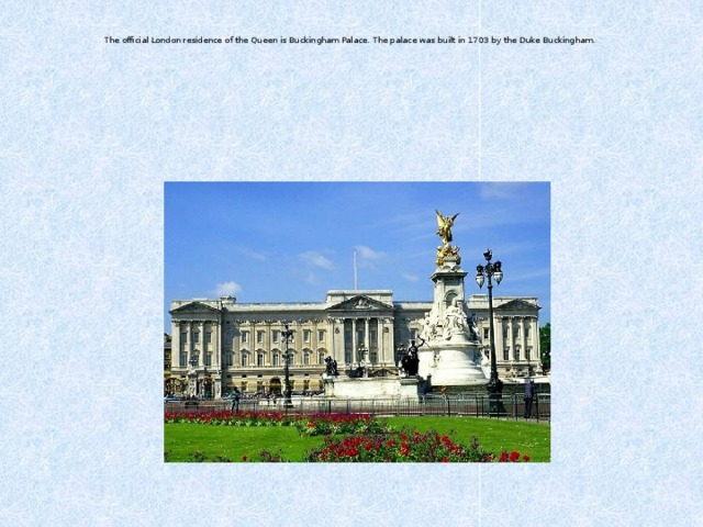 The official London residence of the Queen is Buckingham Palace. The palace was built in 1703 by the Duke Buckingham.
