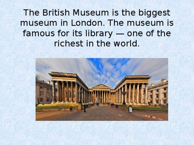 The British Museum is the biggest museum in London. The museum is famous for its library — one of the richest in the world.