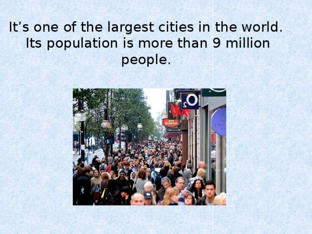 It's one of the largest cities in the world.  Its population is more than 9 million people.