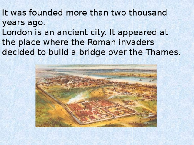 It was founded more than two thousand years ago.  London is an ancient city. It appeared at the place where the Roman invaders decided to build a bridge over the Thames.