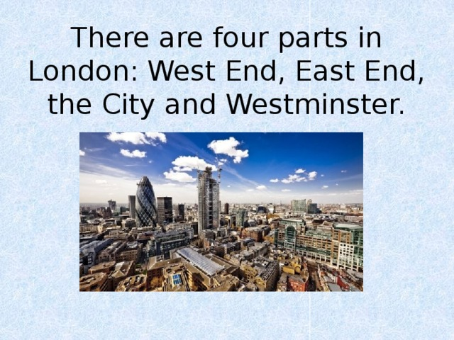 There are four parts in London: West End, East End, the City and Westminster.