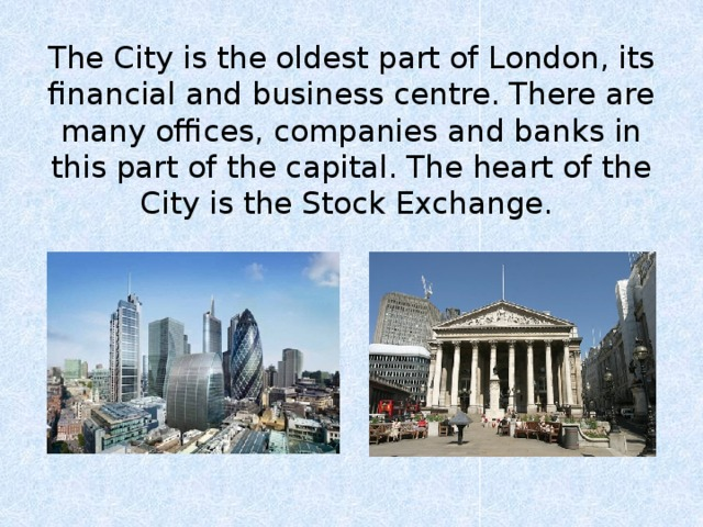 The City is the oldest part of London, its financial and business centre. There are many offices, companies and banks in this part of the capital. The heart of the City is the Stock Exchange.