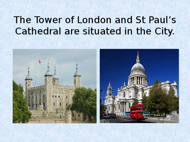 The Tower of London and St Paul's Cathedral are situated in the City.