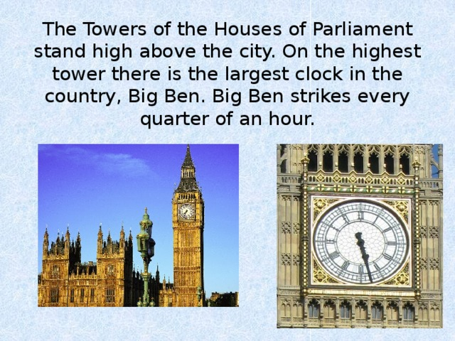 The Towers of the Houses of Parliament stand high above the city. On the highest tower there is the largest clock in the country, Big Ben. Big Ben strikes every quarter of an hour.
