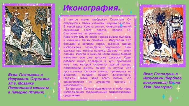 Иконография. В центре иконы изображен Спаситель Он обернулся к Своим ученикам, идущим за ослом. В левой руке Христа свиток, символизирующий священный текст завета, правой Он благословляет встречающих. Навстречу Ему из ворот города вышли мужчины и женщины. За их спинами — Иерусалим. Это большой и великий город, высокие здания изображены тесно.Дети подстилают свои одежды под копыта осленку. Другие — ветви пальмы. Иногда в нижней части иконы бывают написаны еще две детские фигурки. Один ребенок сидит, подвернув и чуть приподняв ногу, над которой склонился другой малыш, помогающий вынуть занозу из ступни. Эта трогательная бытовая сценка, пришедшая из Византии, придает образу жизненность, Одежды детей чаще всего белые, что символизирует их душевную чистоту и незлобивость.  За фигурой Христа вздымается в небо гора, изображенная традиционными символическими средствами. Вход Господень в Иерусалим (Вербное воскресенье) Икона XVIв. Новгород. Вход Господень в Иерусалим. Середина XII в. Мозаика Палатинской капеллы в Палермо (Италия)