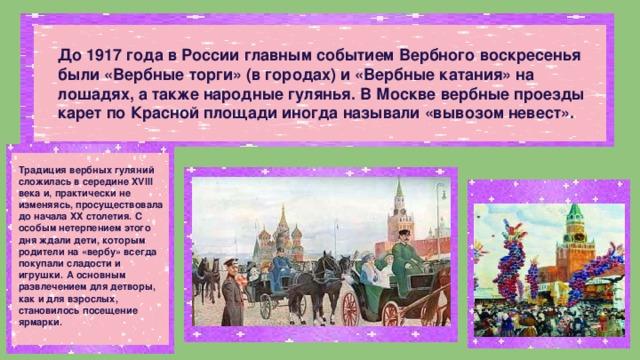 До 1917 года в России главным событием Вербного воскресенья были «Вербные торги» (в городах) и «Вербные катания» на лошадях, а также народные гулянья. В Москве вербные проезды карет по Красной площади иногда называли «вывозом невест». Традиция вербных гуляний сложилась в середине XVIII века и, практически не изменяясь, просуществовала до начала ХХ столетия. С особым нетерпением этого дня ждали дети, которым родители на «вербу» всегда покупали сладости и игрушки. А основным развлечением для детворы, как и для взрослых, становилось посещение ярмарки.