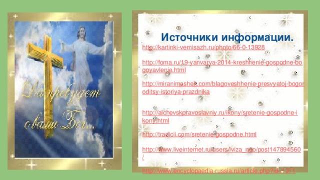 Источники информации. http://kartinki-vernisazh.ru/photo/66-0-13928 http://foma.ru/19-yanvarya-2014-kreshhenie-gospodne-bogoyavlenie.html http://miranimashek.com/blagoveshhenie-presvyatoj-bogoroditsy-istoriya-prazdnika  http://alchevskpravoslavniy.ru/ikony/sretenie-gospodne-ikony.html http://tradicii.com/sretenie-gospodne.html http://www.liveinternet.ru/users/lviza_neo/post147894560/ http://www.encyclopaedia-russia.ru/article.php?id=1371