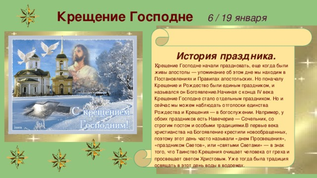 Крещение Господне  6 / 19 января    История праздника. К рещение Господне начали праздновать, еще когда были живы апостолы — упоминание об этом дне мы находим в Постановлениях и Правилах апостольских. Но поначалу Крещение и Рождество были единым праздником, и назывался он Богоявление.Начиная с конца IV века Крещение Господне стало отдельным праздником. Но и сейчас мы можем наблюдать отголоски единства Рождества и Крещения — в богослужении. Например, у обоих праздников есть Навечерие — Сочельник, со строгим постом и особыми традициями.В первые века христианства на Богоявление крестили новообращенных, поэтому этот день часто называли «днем Просвещения», «праздником Светов», или «святыми Светами» — в знак того, что Таинство Крещения очищает человека от греха и просвещает светом Христовым. Уже тогда была традиция освящать в этот день воды в водоемах.