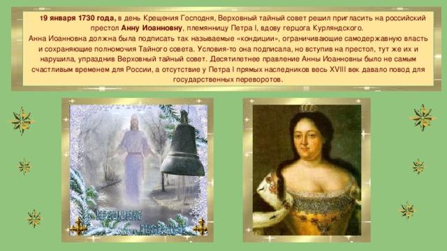 1 9 января 1730 года, в день Крещения Господня, Верховный тайный совет решил пригласить на российский престол Анну Иоанновну , племянницу Петра I, вдову герцога Курляндского. Анна Иоанновна должна была подписать так называемые «кондиции», ограничивающие самодержавную власть и сохраняющие полномочия Тайного совета. Условия-то она подписала, но вступив на престол, тут же их и нарушила, упразднив Верховный тайный совет. Десятилетнее правление Анны Иоанновны было не самым счастливым временем для России, а отсутствие у Петра I прямых наследников весь XVIII век давало повод для государственных переворотов.