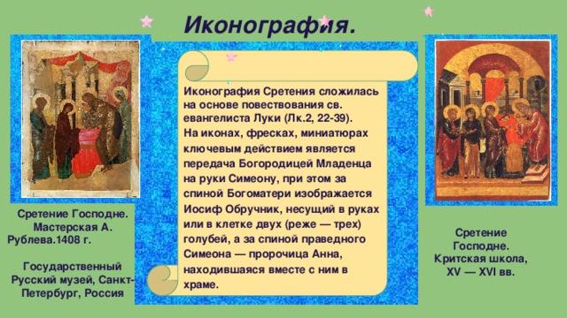 Иконография.  Иконография Сретения сложилась на основе повествования св. евангелиста Луки (Лк.2, 22-39). На иконах, фресках, миниатюрах ключевым действием является передача Богородицей Младенца на руки Симеону, при этом за спиной Богоматери изображается Иосиф Обручник, несущий в руках или в клетке двух (реже — трех) голубей, а за спиной праведного Симеона — пророчица Анна, находившаяся вместе с ним в храме.   Сретение Господне. Мастерская А. Рублева.1408 г. Государственный Русский музей, Санкт-Петербург, Россия   Сретение Господне. Критская школа, XV — XVI вв.