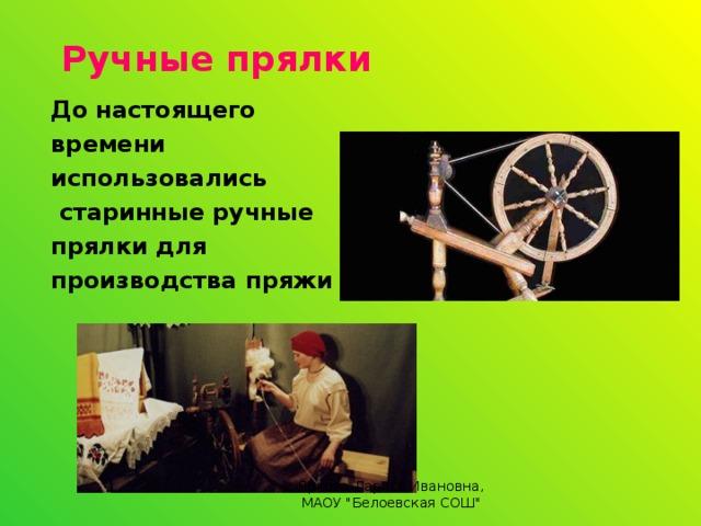 Ручные прялки До настоящего времени использовались  старинные ручные прялки для производства пряжи  Яркова Лариса Ивановна, МАОУ