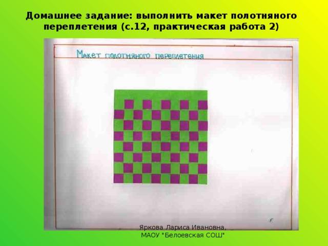 Домашнее задание: выполнить макет полотняного переплетения (с.12, практическая работа 2) Яркова Лариса Ивановна, МАОУ
