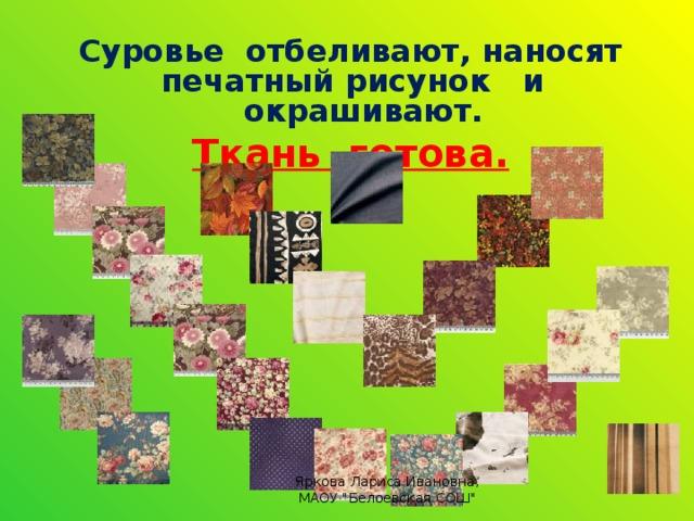 Суровье отбеливают, наносят печатный рисунок и окрашивают. Ткань готова.  Яркова Лариса Ивановна, МАОУ