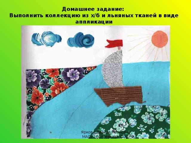 Домашнее задание: Выполнить коллекцию из х/б и льняных тканей в виде аппликации Яркова Лариса Ивановна, МАОУ