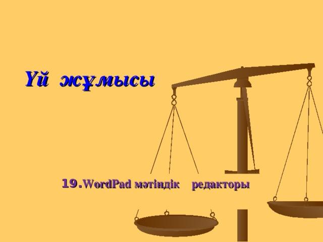 Үй жұмысы 19. WordPad мәтіндік  редакторы
