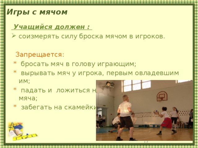 Игры с мячом  Учащийся должен : соизмерять силу броска мячом в игроков.  Запрещается:  * бросать мяч в голову играющим;  * вырывать мяч у игрока, первым овладевшим им;  * падать и ложиться на пол, уворачиваясь от мяча;  * забегать на скамейки.
