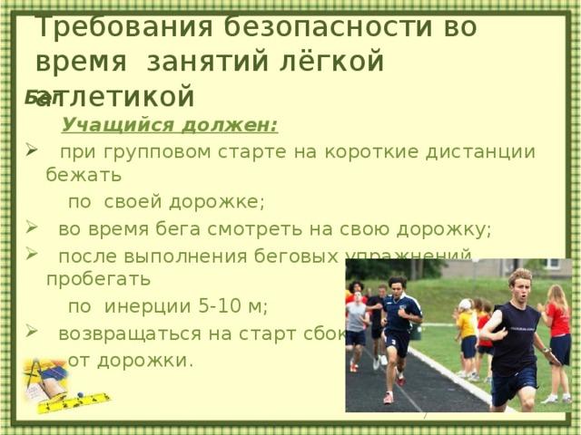 Требования безопасности во время занятий лёгкой атлетикой     Бег  Учащийся должен:  при групповом старте на короткие дистанции бежать  по своей дорожке;  во время бега смотреть на свою дорожку;  после выполнения беговых упражнений пробегать  по инерции 5-10 м;  возвращаться на старт сбоку  от дорожки.