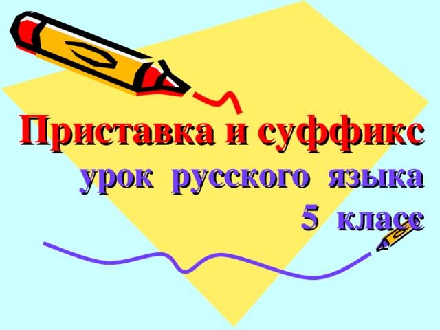 Приставка и суффикс  урок русского языка  5 класс