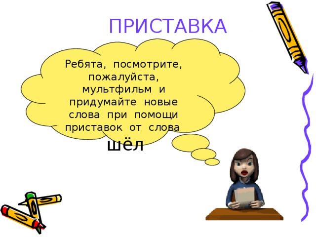 ПРИСТАВКА Ребята, посмотрите, пожалуйста, мультфильм и придумайте новые слова при помощи приставок от слова  шёл
